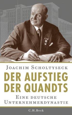 Der Aufstieg der Quandts: Eine deutsche Unternehmerdynastie Joachim Scholtyseck