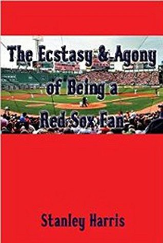The Ecstasy & Agony of Being a Red Sox Fan  by  Stanley Harris
