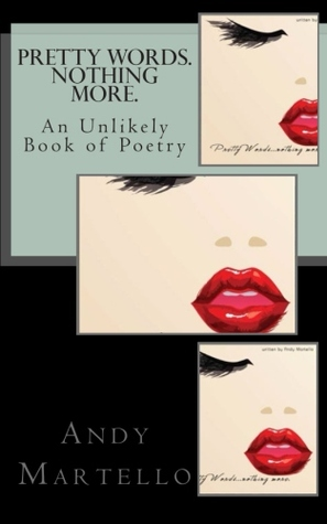 Pretty Words. Nothing More.: An Unlikely Book of Poetry Andy Martello by Andy Martello