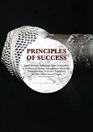 Principles of Success - From Richard E Grant to Sir Ranulph Fiennes: Including advice from Olympic Athletes, Adventurers, Film Makers, Entrepreneurs & Other Inspirational People  by  Alana Hurd