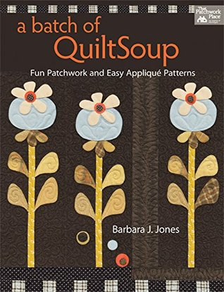 A Batch of QuiltSoup: Fun Patchwork and Easy Applique Patterns  by  Barbara J. Jones