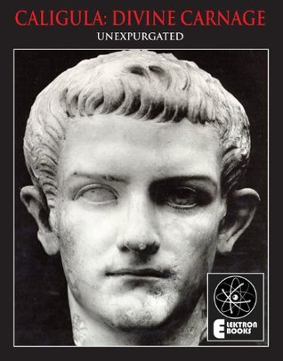 CALIGULA: DIVINE CARNAGE: Atrocities Of The Roman Emperors  by  Stephen Barber