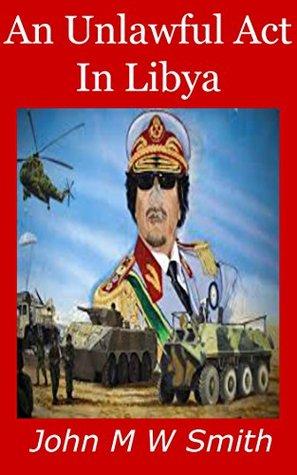 An Unlawful Act In Libya:  by  John M W Smith