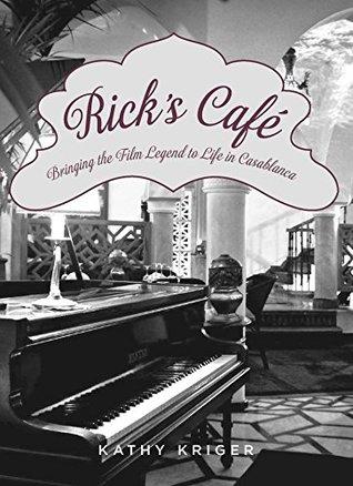 Ricks Cafe: Bringing the Film Legend to Life in Casablanca  by  Kathy Kriger