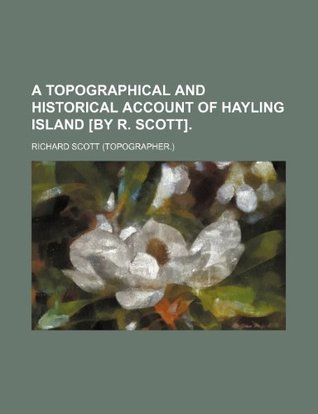A Topographical and Historical Account of Hayling Island [By R. Scott]. Richard Scott