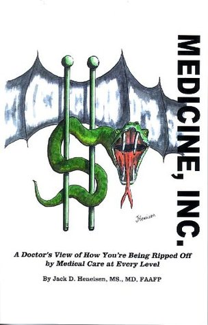 Medicine, Inc.: A Doctors View of How Youre Being Ripped Off  by  Medical Care at Every Level by Jack Heneisen MD