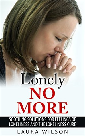 Loneliness: Lonely No More: Soothing Solutions For Loneliness and The Loneliness Cure - BONUS INSIDE Laura Wilson