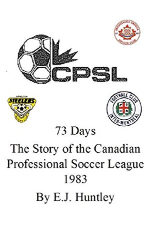 73 Days - The Story of the Canadian Professional Soccer League 1983  by  E.J. Huntley