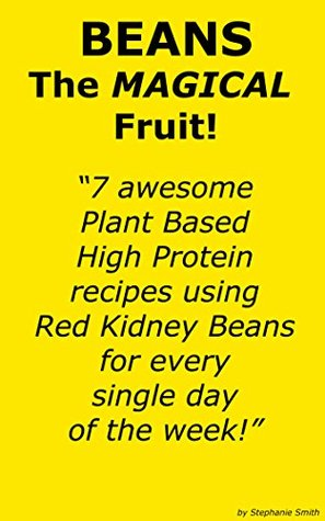 Beans The Magical Fruit. 7 Plant Based High Protein Recipes Using Red Kidney Beans.  by  Stephanie Smith