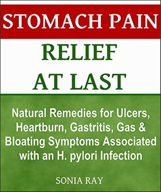 Stomach Pain Relief at Last: Natural Remedies for Ulcers, Heartburn, Gastritis, Gas and Bloating Symptoms Associated with an H. pylori Infection: Stomach Health Sonia Ray