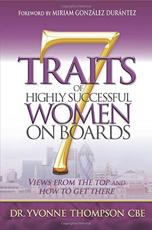 7 Traits of Highly Successful Women on Boards: Views From The Top And How To Get There  by  Yvonne    Thompson