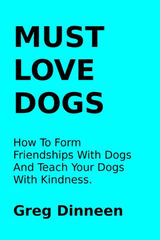 Must Love Dogs How To Form Friendships With Dogs And Teach Your Dogs With Kindness Greg Dinneen