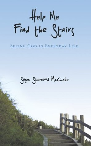 Help Me Find the Stairs: Seeing God in Everyday Life  by  Susan Sherwood McCabe