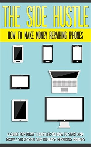 The Side Hustle: How To Make Money Repairing iPhones: A guide for todays hustler on how to start and grow a successful iPhone Repair business Alister Shirazi