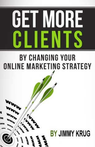 How To Get More Clients By Changing Your Online Marketing Strategy Jimmy Krug