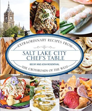 Salt Lake City Chefs Table: Extraordinary Recipes from The Crossroads of the West Becky Rosenthal