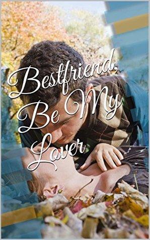 Bestfriend, Be My Lover  by  Atela Glys Bayud