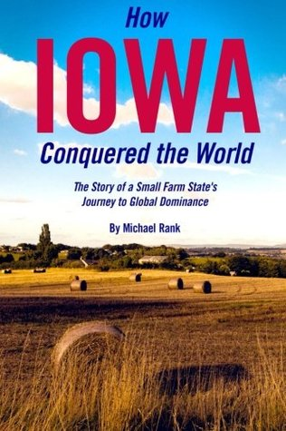 How Iowa Conquered the World: The Story of a Small Farm Small States Journey to Global Dominance Michael Rank