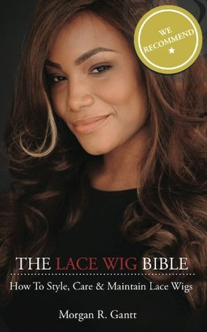 The Lace Wig Bible: How to Style, Care & Maintain Lace Wigs (Volume 1) Morgan R. Gantt