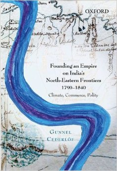 Founding an Empire on Indias North-Eastern Frontiers, 1790-1840: Climate, Commerce, Polity Gunnel Cederlof