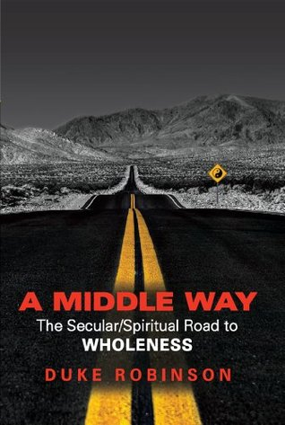 A MIDDLE WAY: The Secular/Spiritual Road to Wholeness Duke Robinson