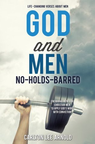 God and Men: No-Holds-Barred: Encouragement for Christian Men to apply Gods Word with Conviction  by  Carlton Lee Arnold