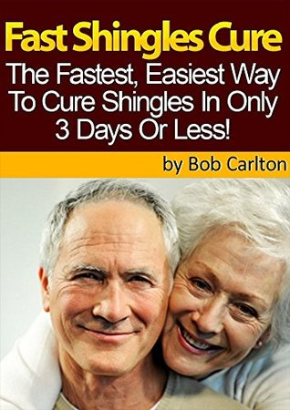 Fast Shingles Cure - How To Cure Shingles In 3 Days Or Less: Learn A Proven Step-By-Step Method To Cure Shingles In 3 Days Or Less!  by  Bob Carlton