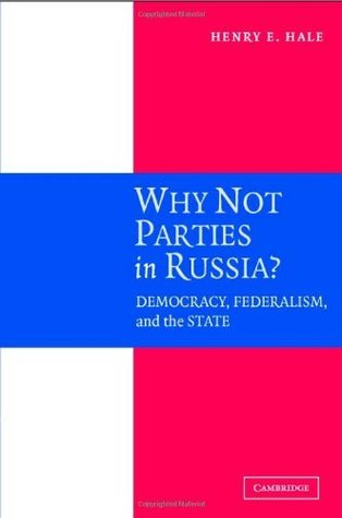 Why Not Parties in Russia?: Democracy, Federalism, and the State Henry E. Hale