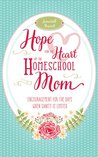 Hope for the Heart of the Homeschool Mom: Encouragement for the Days When Sanity is Limited