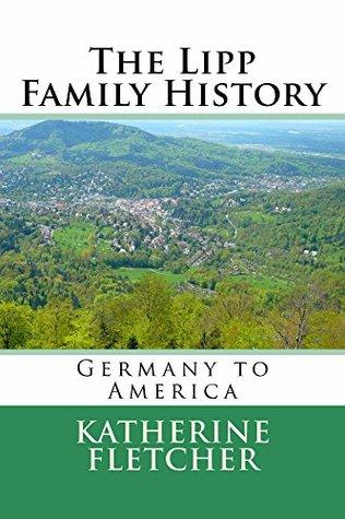The Lipp Family History: Germany to America Katherine Fletcher