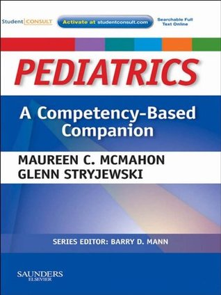 Pediatrics A Competency-Based Companion: With STUDENT CONSULT Online Access  by  Maureen C McMahon