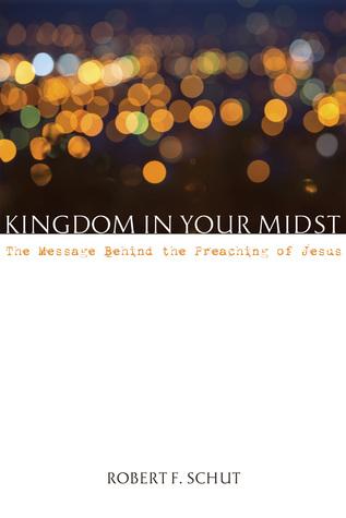 Kingdom in Your Midst by Robert F. Schut