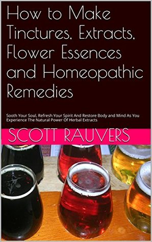 How to Make Tinctures, Extracts, Flower Essences and Homeopathic Remedies: Sooth Your Soul, Refresh Your Spirit And Restore Body and Mind As You Experience The Natural Power Of Herbal Extracts Scott Rauvers