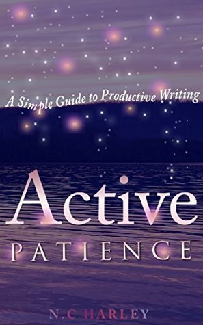 Active Patience: A Simple Guide to Productive Writing N.C Harley