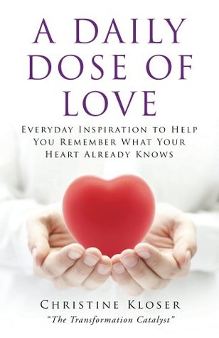 A Daily Dose of Love: Everday Inspiration to Help You Remember What Your Heart Already Knows  by  Christine Kloser