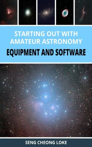 Starting Out with Amateur Astronomy - Equipment and Software  by  Seng Cheong Loke