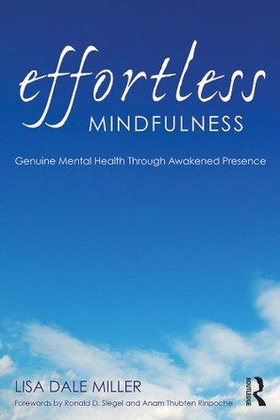 Effortless Mindfulness: Genuine Mental Health Through Awakened Presence  by  Lisa Dale Miller