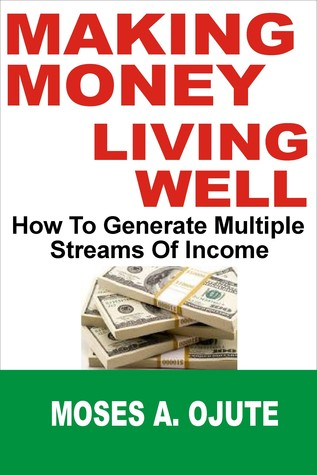 Making Money, Living Well: How To Generate Multiple Streams Of Income Moses A. Ojute