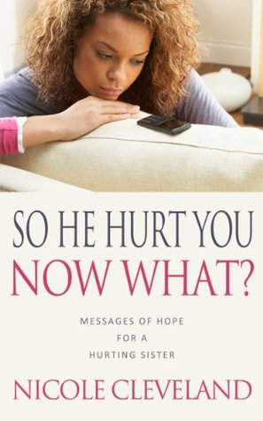 So He Hurt You, Now What?: Messages of Hope For a Hurting Sister Nicole Cleveland
