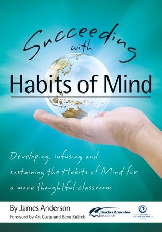 Succeeding with Habits of Mind: Developing, Infusing and Sustaining the Habits of Mind for a More Thoughtful Classroom  by  James Anderson