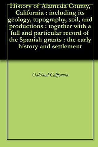 History of Alameda County, California : including its geology, topography, soil, and productions : together with a full and particular record of the Spanish grants : the early history and settlement Oakland California