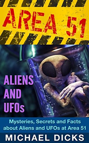 AREA 51 ALIENS AND UFOs - Mysteries, Secrets and Facts about Aliens and Ufos at Area 51 (Area 51, Ufos, Aliens)  by  Michael Dicks