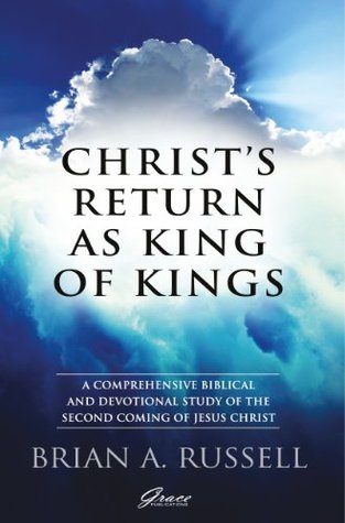 Christs Return as King of Kings: A comprehensive biblical and devotional study of the second coming of Jesus Christ Brian A. Russell