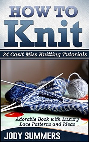 How To Knit: Adorable Book with Luxury Lace Patterns and Ideas. 24 Cant Miss Knitting Tutorials (How to knit books, how to knit for beginners, how to knit kit) Jody  Summers