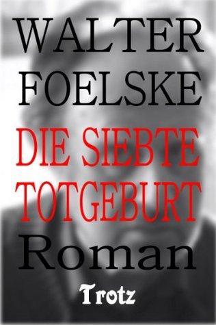 Die siebte Totgeburt Walter Foelske