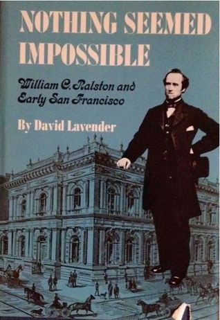 Nothing Seemed Impossible: William C. Ralston And Early San Francisco David Lavender