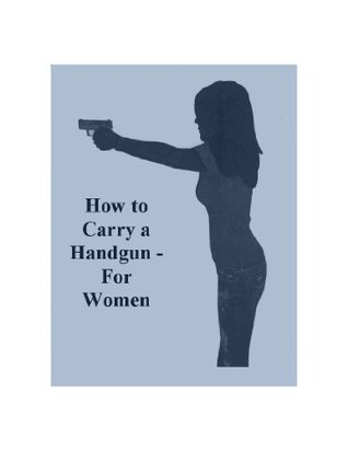 How to Carry a Handgun For Women  by  Lee Daniels