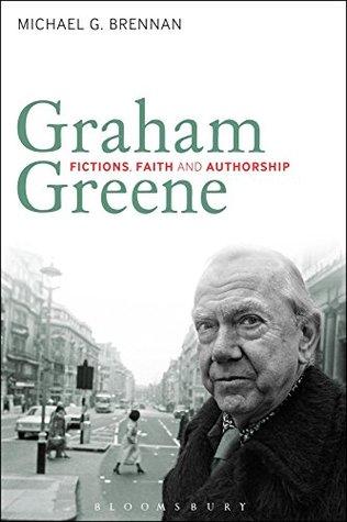 Graham Greene: Fictions, Faith and Authorship  by  Michael G. Brennan