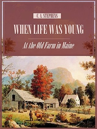 When Life Was Young : At the Old Farm in Maine  by  C. A. Stephens