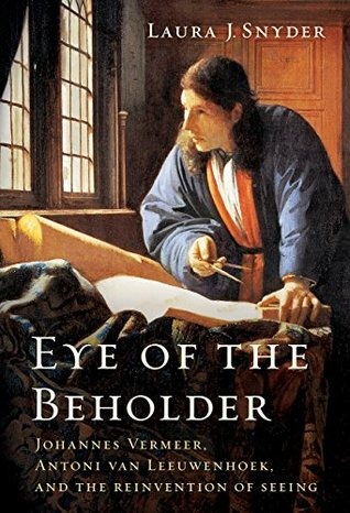 Johannes Vermeer, Antoni van Leeuwenhoek, and the Reinvention of Seeing -  Laura J. Snyder